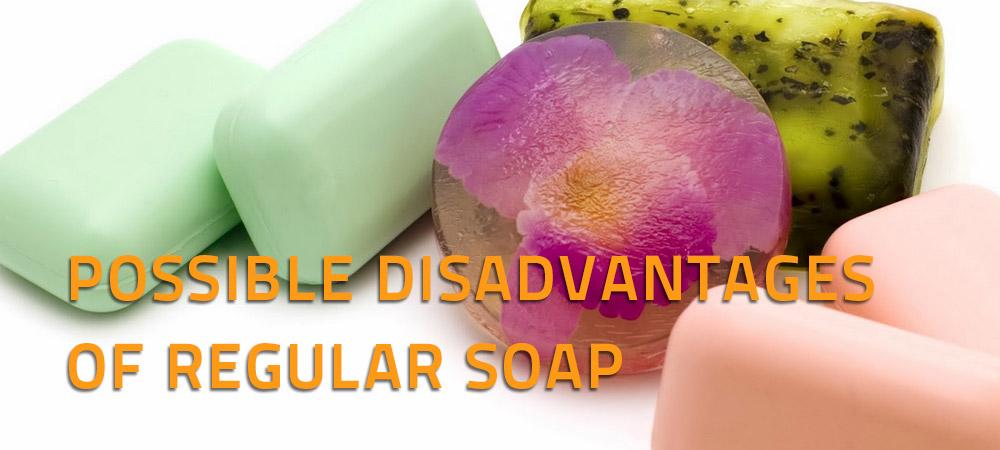 POSSIBLE DISADVANTAGES OF REGULAR SOAP